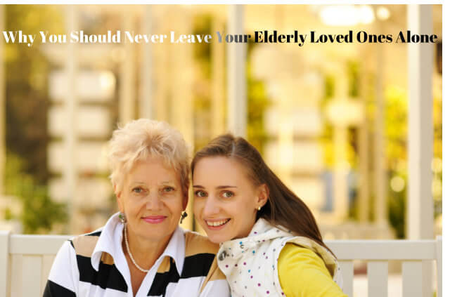 Why You Should Never Leave Your Elderly Loved Ones Alone